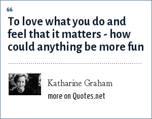Katharine Graham: To love what you do and feel that it matters - how could anything be more fun