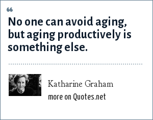 Katharine Graham: No one can avoid aging, but aging productively is something else.