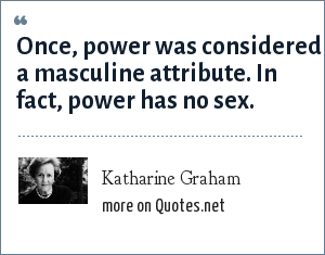 Katharine Graham: Once, power was considered a masculine attribute. In fact, power has no sex.