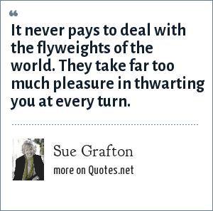 Sue Grafton: It never pays to deal with the flyweights of the world. They take far too much pleasure in thwarting you at every turn.