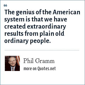 Phil Gramm: The genius of the American system is that we have created extraordinary results from plain old ordinary people.