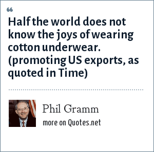 Phil Gramm: Half the world does not know the joys of wearing cotton underwear. (promoting US exports, as quoted in Time)
