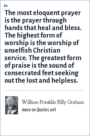 William Franklin Billy Graham: The most eloquent prayer is the prayer through hands that heal and bless. The highest form of worship is the worship of unselfish Christian service. The greatest form of praise is the sound of consecrated feet seeking out the lost and helpless.