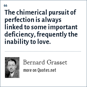 Bernard Grasset: The chimerical pursuit of perfection is always linked to some important deficiency, frequently the inability to love.