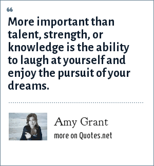 Amy Grant: More important than talent, strength, or knowledge is the ability to laugh at yourself and enjoy the pursuit of your dreams.