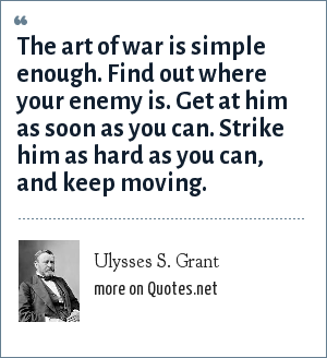 Ulysses S. Grant: The art of war is simple enough. Find out where your enemy is. Get at him as soon as you can. Strike him as hard as you can, and keep moving.