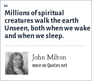 John Milton: Millions of spiritual creatures walk the earth Unseen, both when we wake and when we sleep.