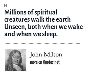 John Milton: Millions of spiritual creatures walk the earth Unseen, both when we wake and when we sleep.