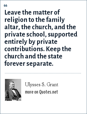 Ulysses S. Grant: Leave the matter of religion to the family altar, the church, and the private school, supported entirely by private contributions. Keep the church and the state forever separate.