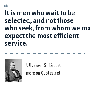 Ulysses S. Grant: It is men who wait to be selected, and not those who seek, from whom we may expect the most efficient service.
