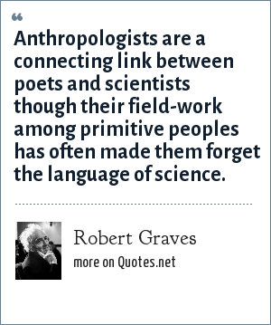 Robert Graves: Anthropologists are a connecting link between poets and scientists though their field-work among primitive peoples has often made them forget the language of science.