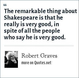 Robert Graves: The remarkable thing about Shakespeare is that he really is very good, in spite of all the people who say he is very good.