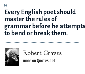 Robert Graves: Every English poet should master the rules of grammar before he attempts to bend or break them.