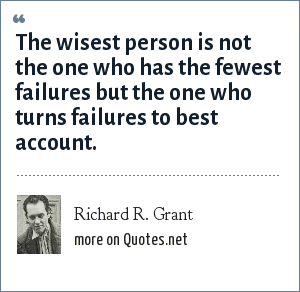 Richard R. Grant: The wisest person is not the one who has the fewest failures but the one who turns failures to best account.