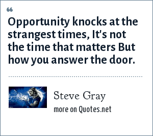 Steve Gray: Opportunity knocks at the strangest times, It's not the time that matters But how you answer the door.