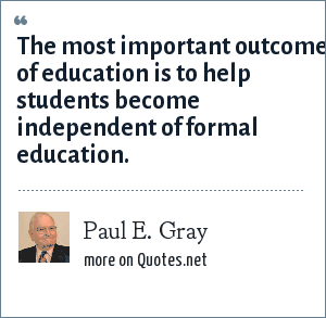 Paul E. Gray: The most important outcome of education is to help students become independent of formal education.