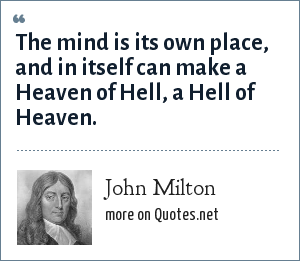 John Milton: The mind is its own place, and in itself can make a Heaven of Hell, a Hell of Heaven.