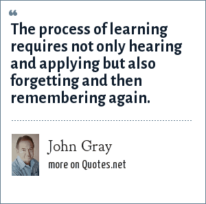 John Gray: The process of learning requires not only hearing and applying but also forgetting and then remembering again.