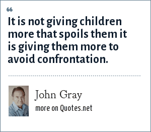 John Gray: It is not giving children more that spoils them it is giving them more to avoid confrontation.