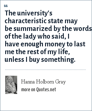 Hanna Holborn Gray: The university's characteristic state may be summarized by the words of the lady who said, I have enough money to last me the rest of my life, unless I buy something.