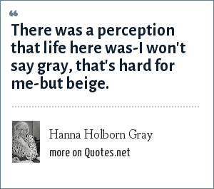 Hanna Holborn Gray: There was a perception that life here was-I won't say gray, that's hard for me-but beige.