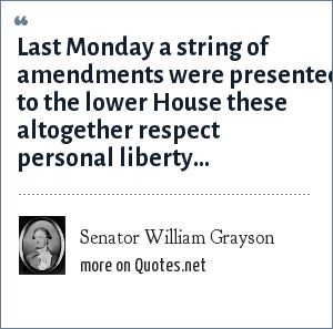 Senator William Grayson: Last Monday a string of amendments were presented to the lower House these altogether respect personal liberty...