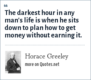 Horace Greeley: The darkest hour in any man's life is when he sits down to plan how to get money without earning it.