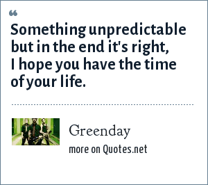 Greenday: Something unpredictable but in the end it's right, I hope you have the time of your life.