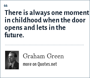 Graham Green: There is always one moment in childhood when the door opens and lets in the future.
