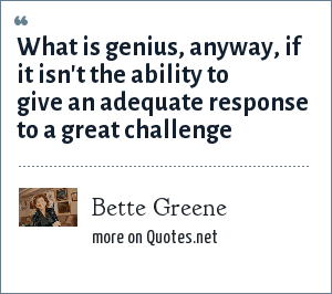 Bette Greene: What is genius, anyway, if it isn't the ability to give an adequate response to a great challenge