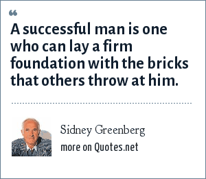 Sidney Greenberg: A successful man is one who can lay a firm foundation with the bricks that others throw at him.