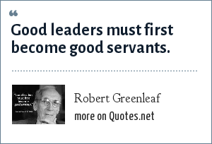 Robert Greenleaf: Good leaders must first become good servants.