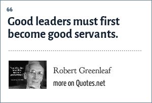 Robert Greenleaf: Good leaders must first become good servants.