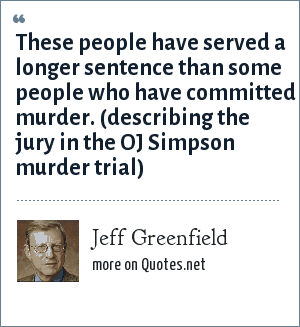 Jeff Greenfield: These people have served a longer sentence than some people who have committed murder. (describing the jury in the OJ Simpson murder trial)