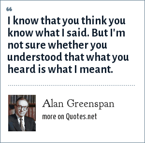 Alan Greenspan: I know that you think you know what I said. But I'm not sure whether you understood that what you heard is what I meant.