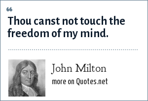 John Milton: Thou canst not touch the freedom of my mind.