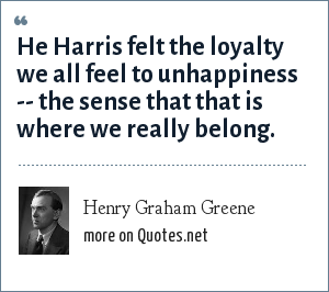Henry Graham Greene: He Harris felt the loyalty we all feel to unhappiness -- the sense that that is where we really belong.