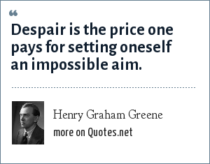Henry Graham Greene: Despair is the price one pays for setting oneself an impossible aim.