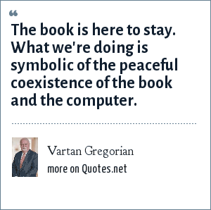 Vartan Gregorian: The book is here to stay. What we're doing is symbolic of the peaceful coexistence of the book and the computer.