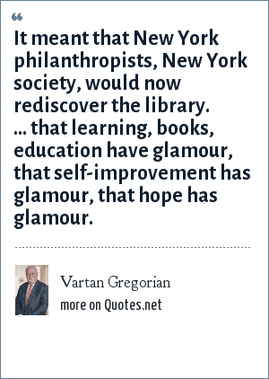 Vartan Gregorian: It meant that New York philanthropists, New York society, would now rediscover the library. ... that learning, books, education have glamour, that self-improvement has glamour, that hope has glamour.