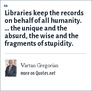 Vartan Gregorian: Libraries keep the records on behalf of all humanity. ... the unique and the absurd, the wise and the fragments of stupidity.