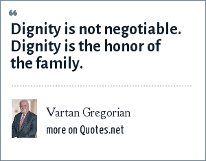Vartan Gregorian: Dignity is not negotiable. Dignity is the honor of the family.