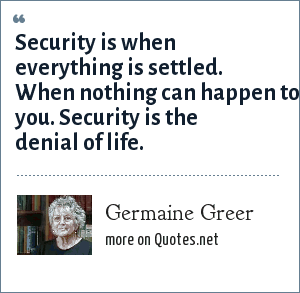 Germaine Greer: Security is when everything is settled. When nothing can happen to you. Security is the denial of life.