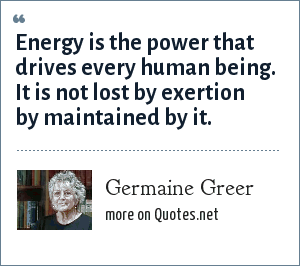 Germaine Greer: Energy is the power that drives every human being. It is not lost by exertion by maintained by it.