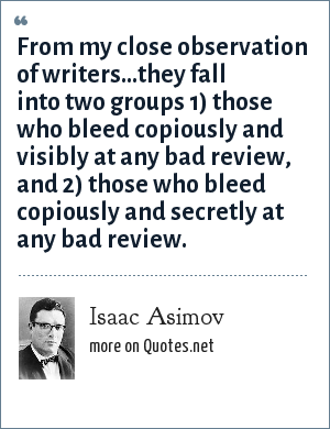 Isaac Asimov: From my close observation of writers...they fall into two groups 1) those who bleed copiously and visibly at any bad review, and 2) those who bleed copiously and secretly at any bad review.