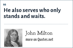 John Milton: He also serves who only stands and waits.