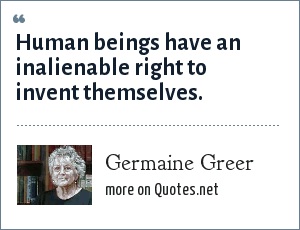 Germaine Greer: Human beings have an inalienable right to invent themselves.