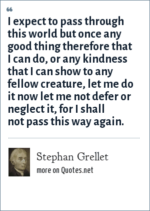 Stephan Grellet: I expect to pass through this world but once any good thing therefore that I can do, or any kindness that I can show to any fellow creature, let me do it now let me not defer or neglect it, for I shall not pass this way again.
