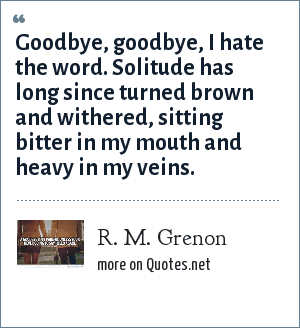R. M. Grenon: Goodbye, goodbye, I hate the word. Solitude has long since turned brown and withered, sitting bitter in my mouth and heavy in my veins.