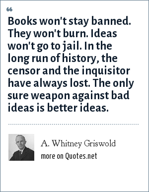 A. Whitney Griswold: Books won't stay banned. They won't burn. Ideas won't go to jail. In the long run of history, the censor and the inquisitor have always lost. The only sure weapon against bad ideas is better ideas.